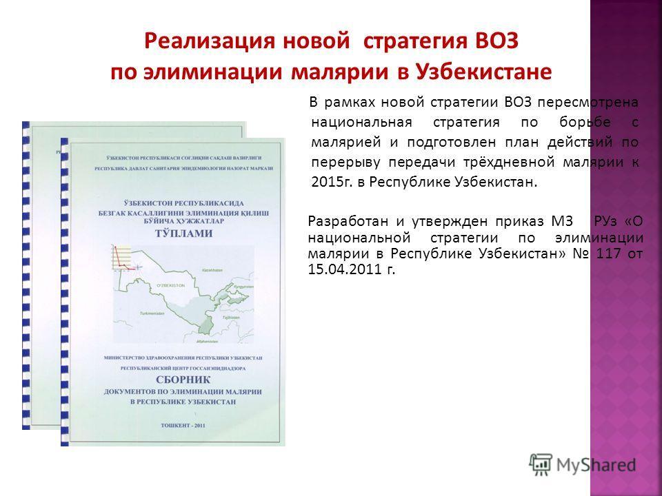 В рамках новой стратегии ВОЗ пересмотрена национальная стратегия по борьбе с малярией и подготовлен план действий по перерыву передачи трёхдневной малярии к 2015 г. в Республике Узбекистан. Разработан и утвержден приказ МЗ РУз «О национальной стратег
