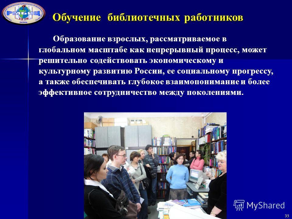 35 Образование взрослых, рассматриваемое в глобальном масштабе как непрерывный процесс, может решительно содействовать экономическому и культурному развитию России, ее социальному прогрессу, а также обеспечивать глубокое взаимопонимание и более эффек