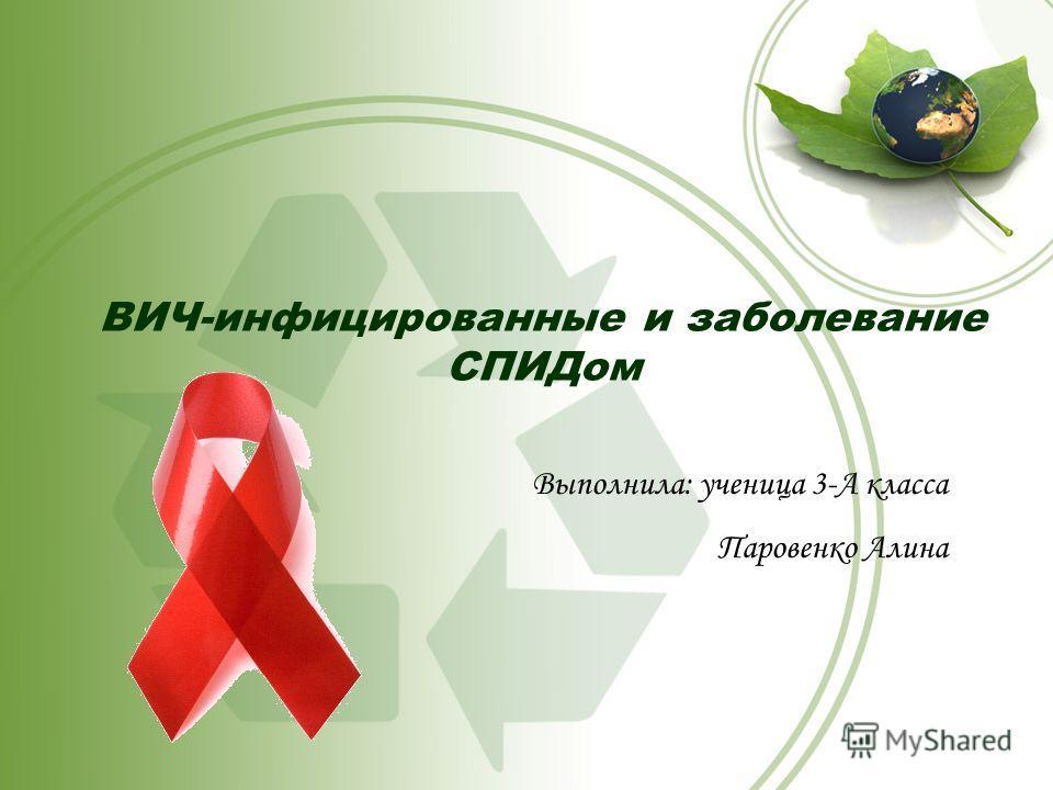 ВИЧ-инфицированные и заболевание СПИДом Выполнила: ученица 3-А класса Паровенко Алина
