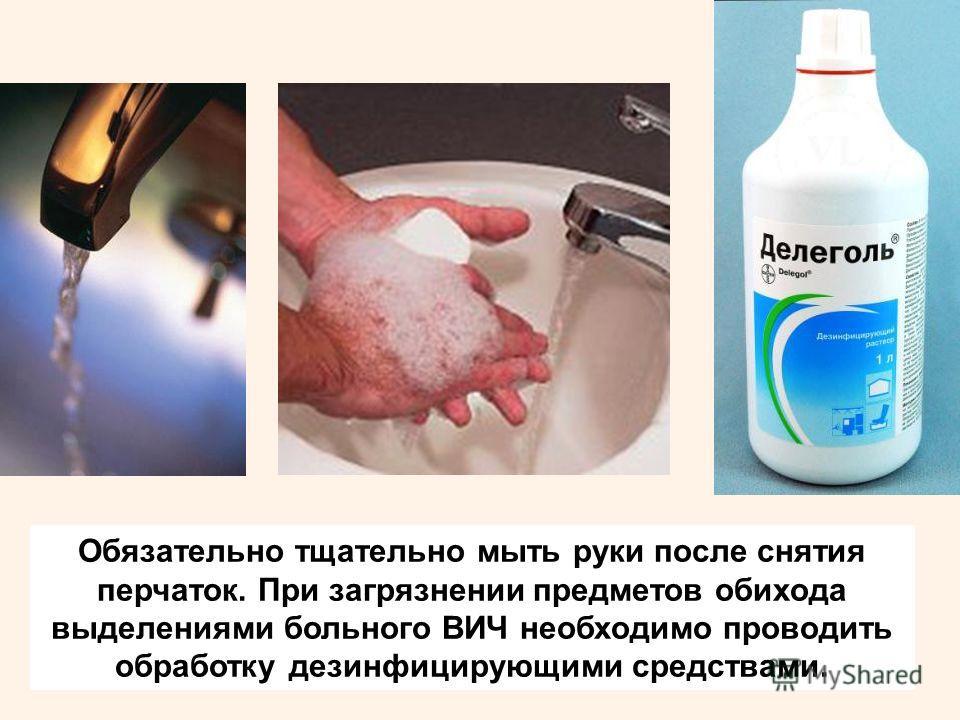 Обязательно тщательно мыть руки после снятия перчаток. При загрязнении предметов обихода выделениями больного ВИЧ необходимо проводить обработку дезинфицирующими средствами.
