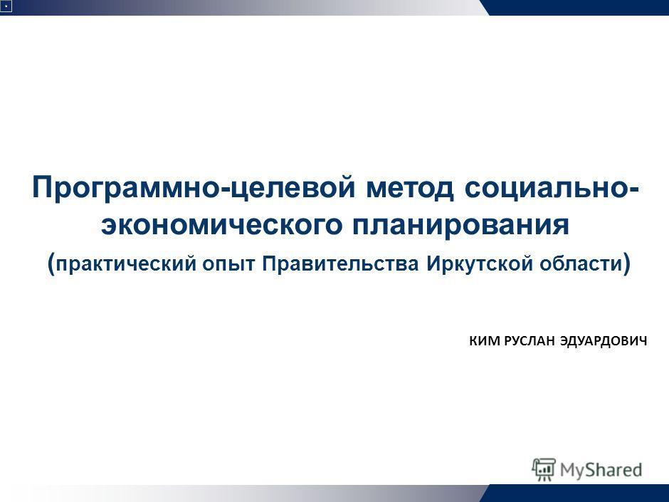 Программно-целевой метод социально- экономического планирования ( практический опыт Правительства Иркутской области ) КИМ РУСЛАН ЭДУАРДОВИЧ