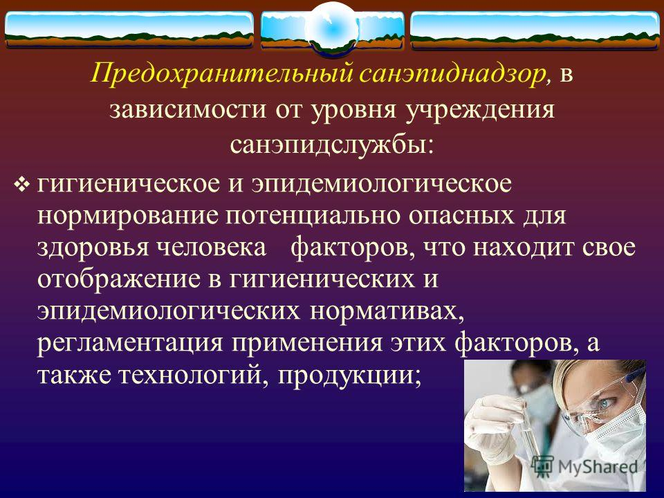 Предохранительный санэпиднадзор, в зависимости от уровня учреждения санэпидслужбы: гигиеническое и эпидемиологическое нормирование потенциально опасных для здоровья человека факторов, что находит свое отображение в гигиенических и эпидемиологических