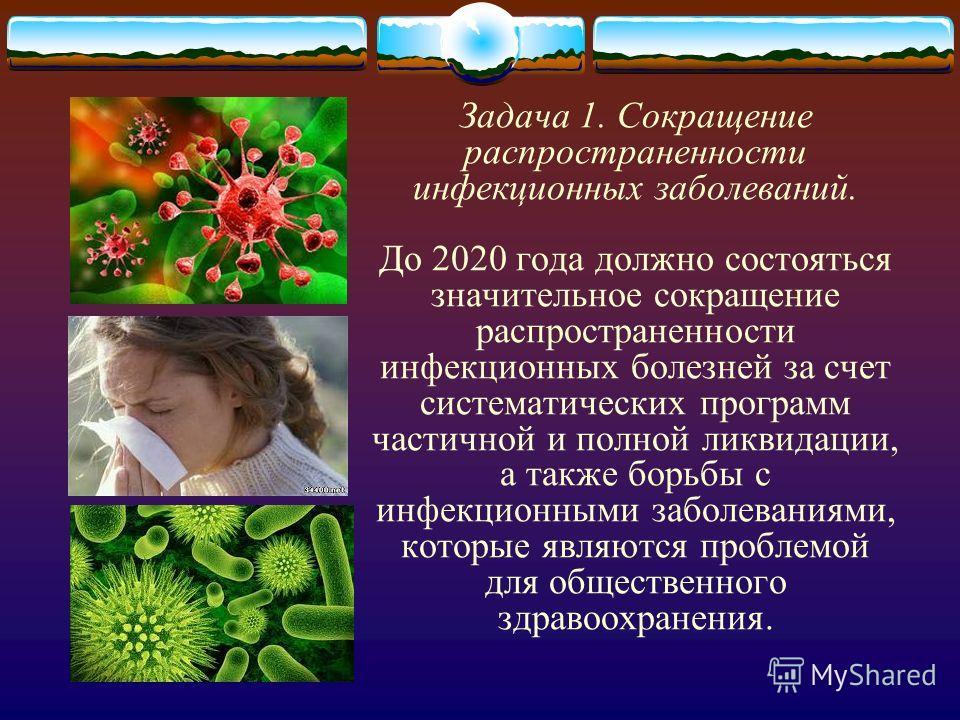 Задача 1. Сокращение распространенности инфекционных заболеваний. До 2020 года должно состояться значительное сокращение распространенности инфекционных болезней за счет систематических программ частичной и полной ликвидации, а также борьбы с инфекци