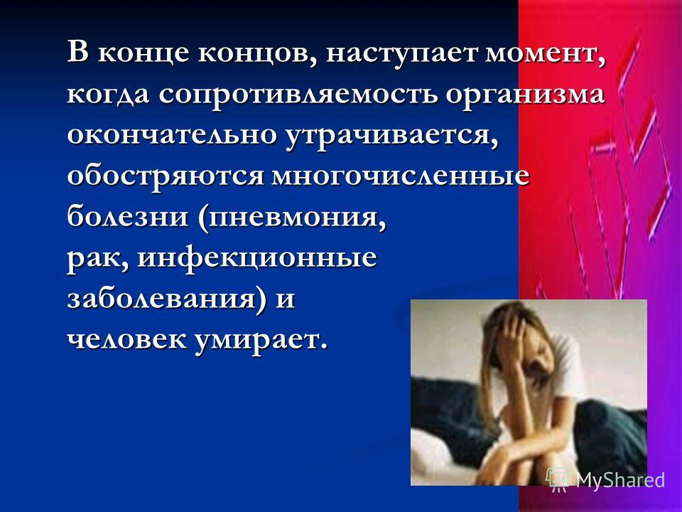 В конце концов, наступает момент, когда сопротивляемость организма окончательно утрачивается, обостряются многочисленные болезни (пневмония, рак, инфекционные заболевания) и человек умирает. В конце концов, наступает момент, когда сопротивляемость ор