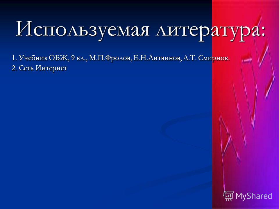 Используемая литература: 1. Учебник ОБЖ, 9 кл., М.П.Фролов, Е.Н.Литвинов, А.Т. Смирнов. 2. Сеть Интернет