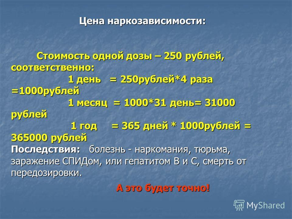 Цена наркозависимости: Стоимость одной дозы – 250 рублей, соответственно: Стоимость одной дозы – 250 рублей, соответственно: 1 день = 250 рублей*4 раза =1000 рублей 1 день = 250 рублей*4 раза =1000 рублей 1 месяц = 1000*31 день= 31000 рублей 1 месяц