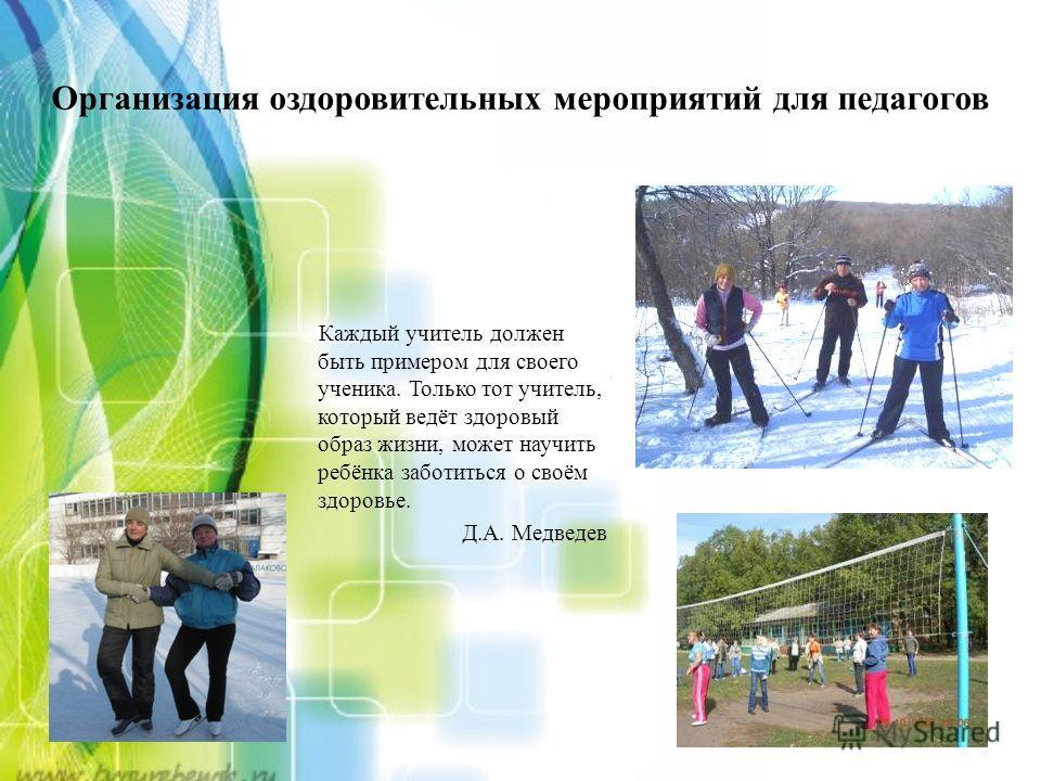 Организация оздоровительных мероприятий для педагогов Каждый учитель должен быть примером для своего ученика. Только тот учитель, который ведёт здоровый образ жизни, может научить ребёнка заботиться о своём здоровье. Д.А. Медведев
