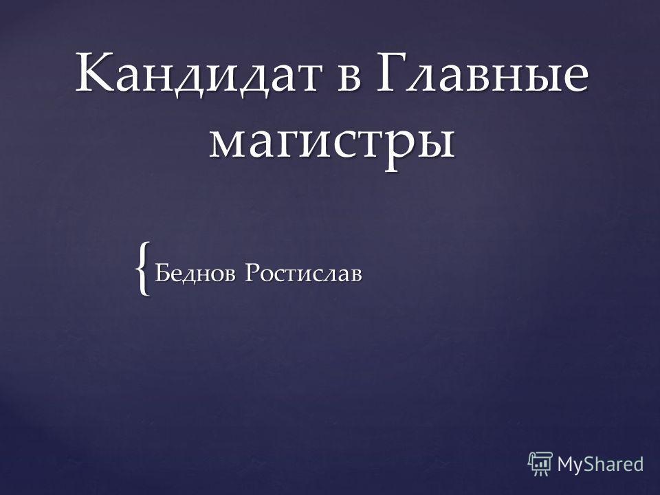 { Кандидат в Главные магистры Беднов Ростислав