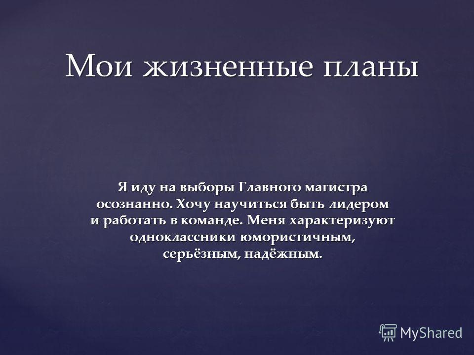 Я иду на выборы Главного магистра осознанно. Хочу научиться быть лидером и работать в команде. Меня характеризуют одноклассники юмористичным, серьёзным, надёжным. Мои жизненные планы