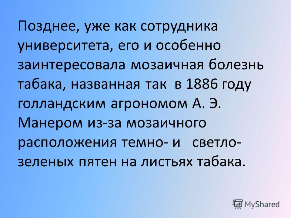 Еще будучи студентом, Ивановский интересовался болезнями табака и изучал на Украинеи в Молдавии распространение с рябухи, уничтожавшей урожаи табака.