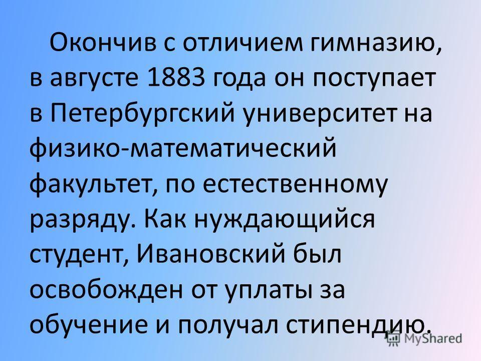 Дмитрий Иосифович Ивановский родился 28 октября 1864 г., в селе Низы Петербургской губернии. Он вошел в историю науки как основоположник вирусологии, хотя основные его интересы лежали в сфере физиологии растений и микробиологии.