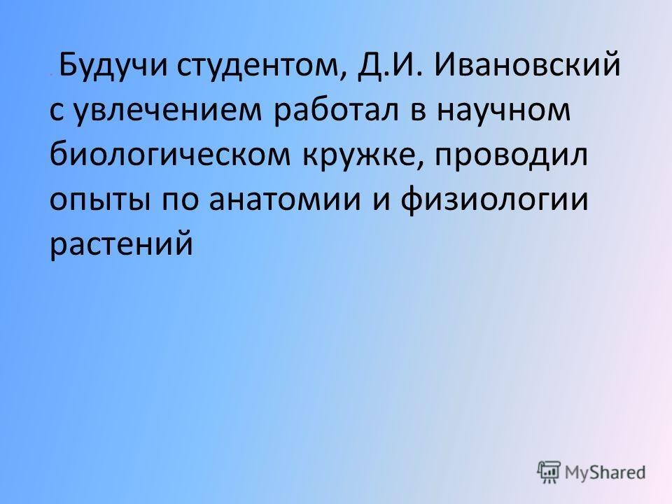 Под влиянием выдающихся деятелей науки, преподававших в то время в Петербургском университете (И.М.Сеченов, А.М. Бутлеров, В.В. Докучаев А.Н. Бекетов, А.С. Фамицын и другие ), формировалось мировоззрение будущего ученого