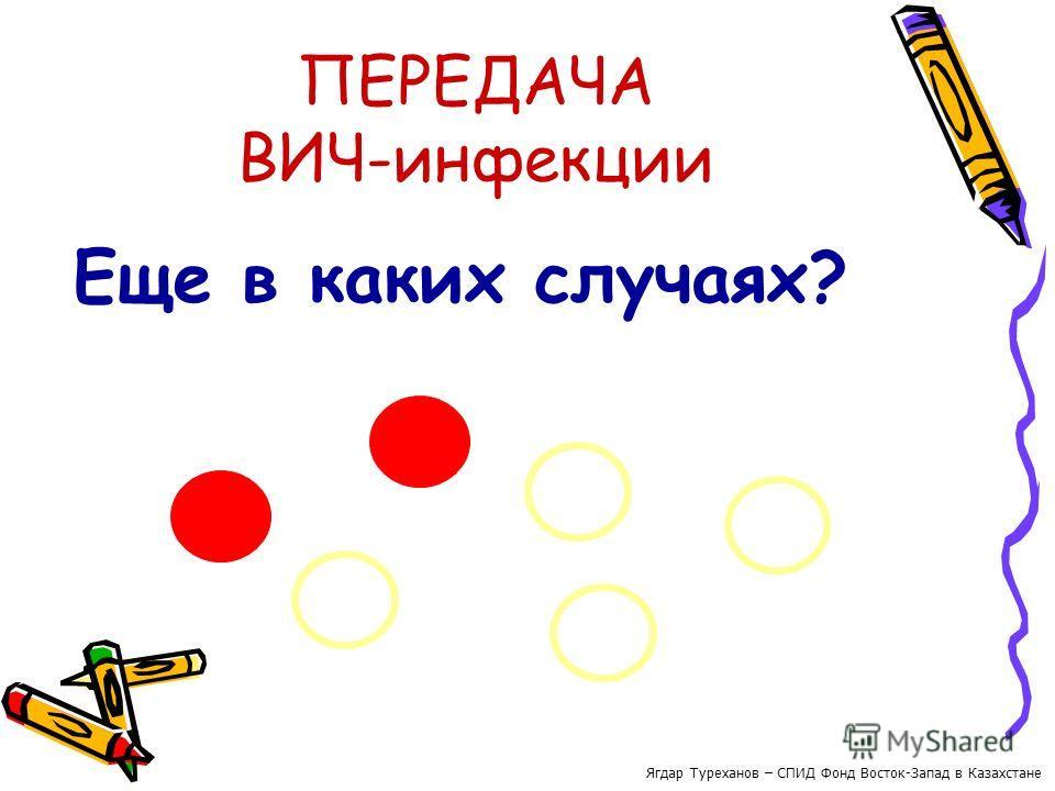 ПЕРЕДАЧА ВИЧ-инфекции Еще в каких случаях? Ягдар Туреханов – СПИД Фонд Восток-Запад в Казахстане