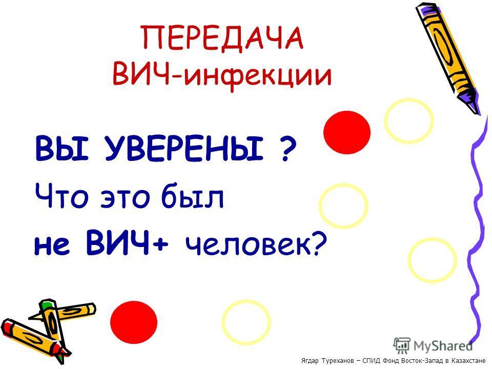 ПЕРЕДАЧА ВИЧ-инфекции ВЫ УВЕРЕНЫ ? Что это был не ВИЧ+ человек? Ягдар Туреханов – СПИД Фонд Восток-Запад в Казахстане