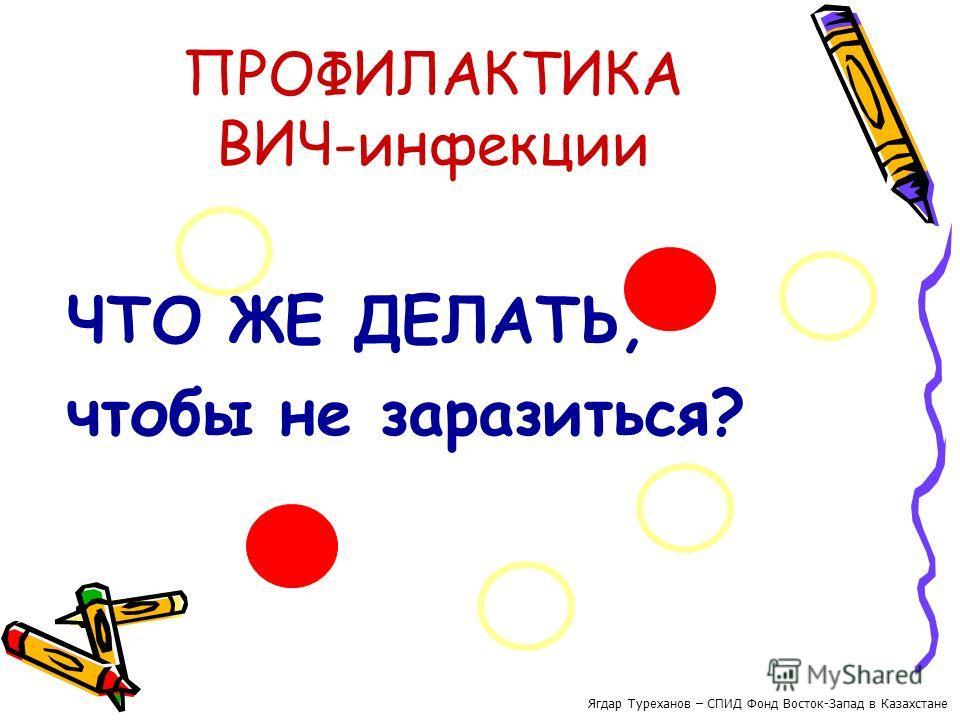 ПРОФИЛАКТИКА ВИЧ-инфекции ЧТО ЖЕ ДЕЛАТЬ, чтобы не заразиться? Ягдар Туреханов – СПИД Фонд Восток-Запад в Казахстане