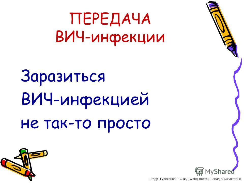 ПЕРЕДАЧА ВИЧ-инфекции Заразиться ВИЧ-инфекцией не так-то просто Ягдар Туреханов – СПИД Фонд Восток-Запад в Казахстане
