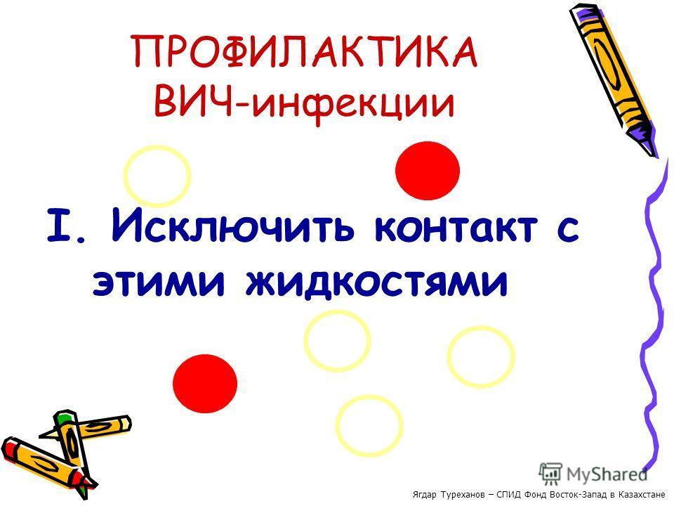 ПРОФИЛАКТИКА ВИЧ-инфекции I. Исключить контакт с этими жидкостями Ягдар Туреханов – СПИД Фонд Восток-Запад в Казахстане