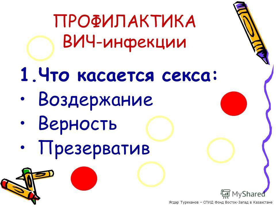 ПРОФИЛАКТИКА ВИЧ-инфекции 1. Что касается секса: Воздержание Верность Презерватив Ягдар Туреханов – СПИД Фонд Восток-Запад в Казахстане