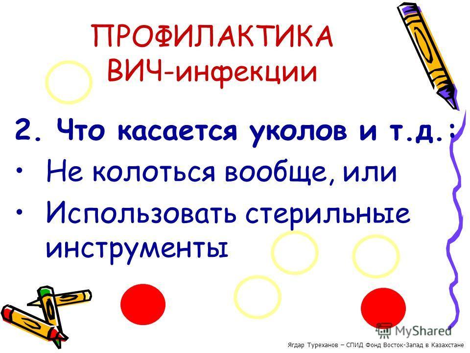 ПРОФИЛАКТИКА ВИЧ-инфекции 2. Что касается уколов и т.д.: Не колоться вообще, или Использовать стерильные инструменты Ягдар Туреханов – СПИД Фонд Восток-Запад в Казахстане