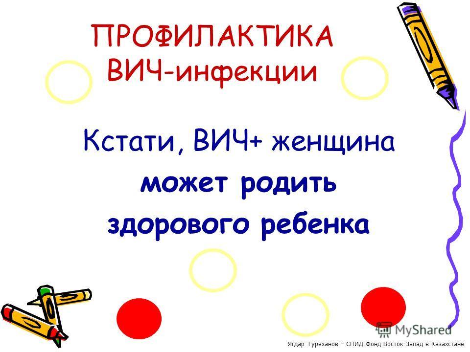 ПРОФИЛАКТИКА ВИЧ-инфекции Кстати, ВИЧ+ женщина может родить здорового ребенка Ягдар Туреханов – СПИД Фонд Восток-Запад в Казахстане