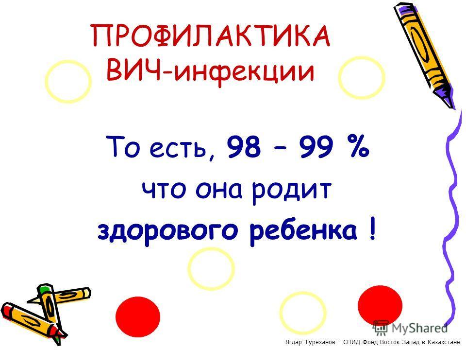 ПРОФИЛАКТИКА ВИЧ-инфекции То есть, 98 – 99 % что она родит здорового ребенка ! Ягдар Туреханов – СПИД Фонд Восток-Запад в Казахстане