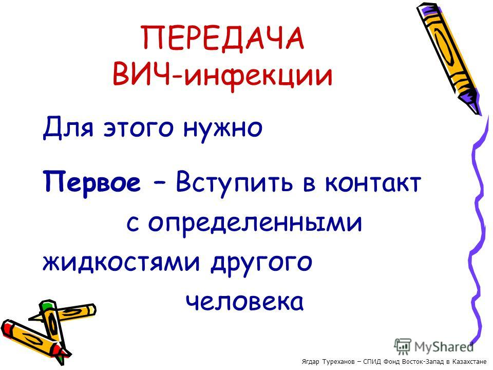 ПЕРЕДАЧА ВИЧ-инфекции Для этого нужно Первое – Вступить в контакт с определенными жидкостями другого человека Ягдар Туреханов – СПИД Фонд Восток-Запад в Казахстане