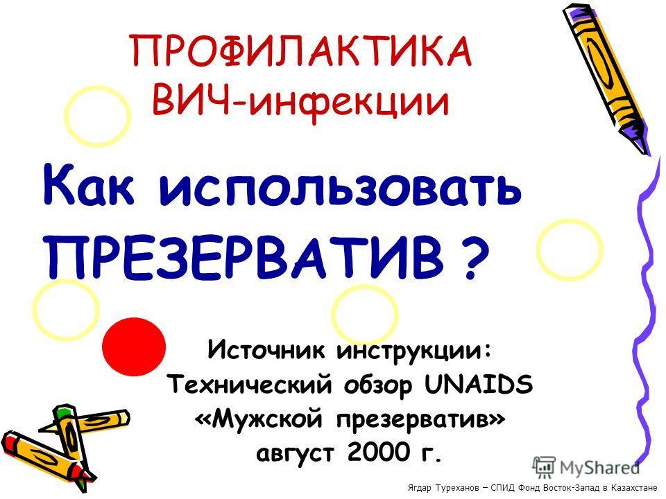 ПРОФИЛАКТИКА ВИЧ-инфекции Как использовать ПРЕЗЕРВАТИВ ? Источник инструкции: Технический обзор UNAIDS «Мужской презерватив» август 2000 г. Ягдар Туреханов – СПИД Фонд Восток-Запад в Казахстане