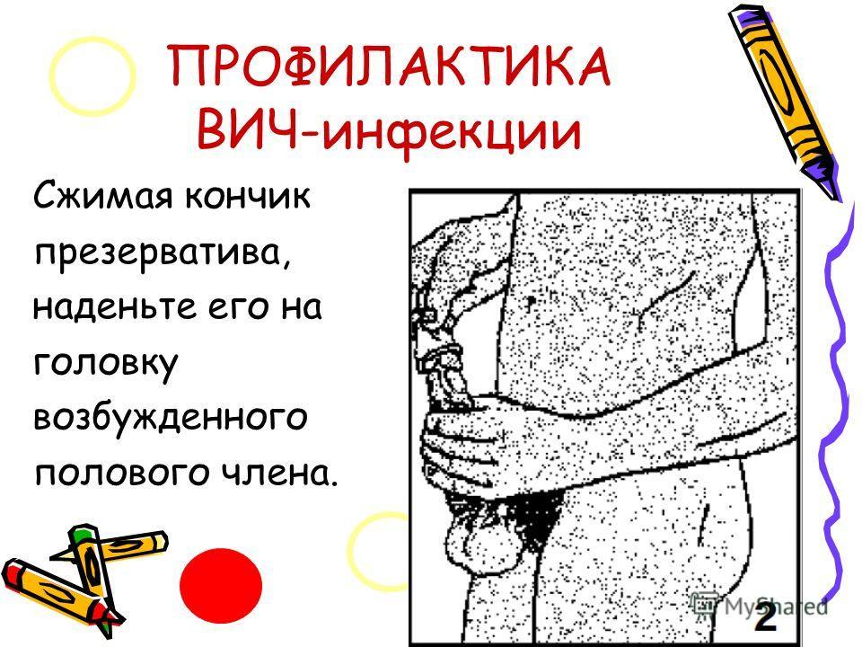 ПРОФИЛАКТИКА ВИЧ-инфекции Сжимая кончик презерватива, наденьте его на головку возбужденного полового члена.