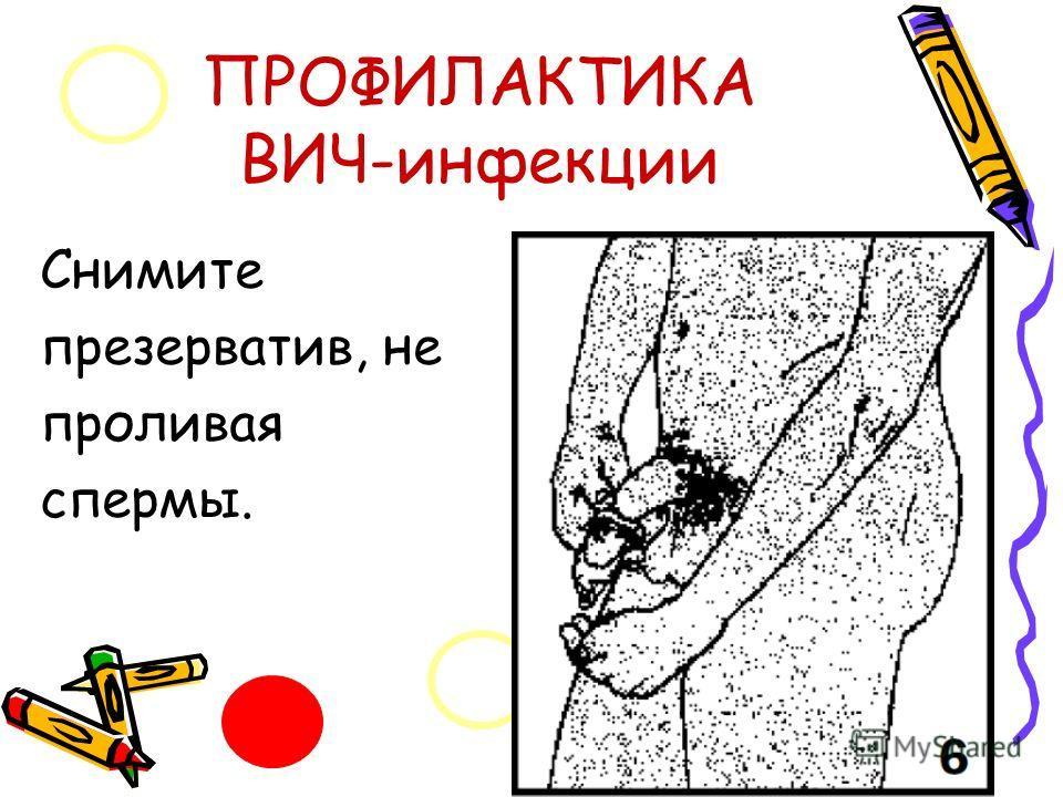 ПРОФИЛАКТИКА ВИЧ-инфекции Снимите презерватив, не проливая спермы.