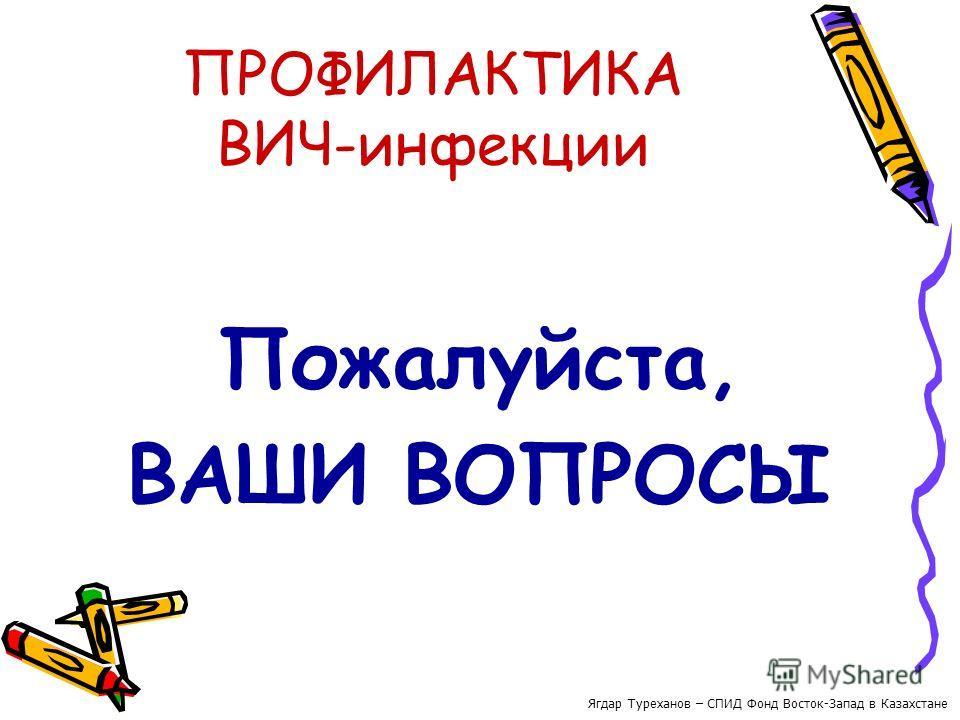 ПРОФИЛАКТИКА ВИЧ-инфекции Пожалуйста, ВАШИ ВОПРОСЫ Ягдар Туреханов – СПИД Фонд Восток-Запад в Казахстане