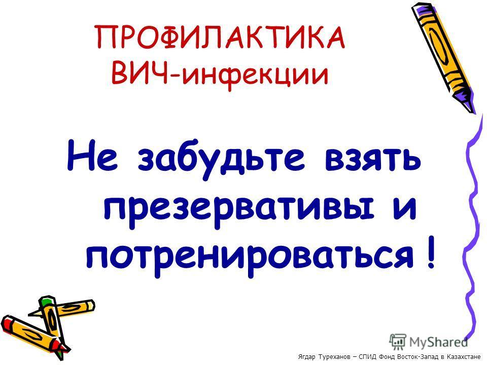 ПРОФИЛАКТИКА ВИЧ-инфекции Не забудьте взять презервативы и потренироваться ! Ягдар Туреханов – СПИД Фонд Восток-Запад в Казахстане