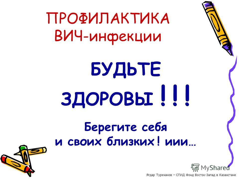 ПРОФИЛАКТИКА ВИЧ-инфекции БУДЬТЕ ЗДОРОВЫ ! ! ! Берегите себя и своих близких ! иии… Ягдар Туреханов – СПИД Фонд Восток-Запад в Казахстане