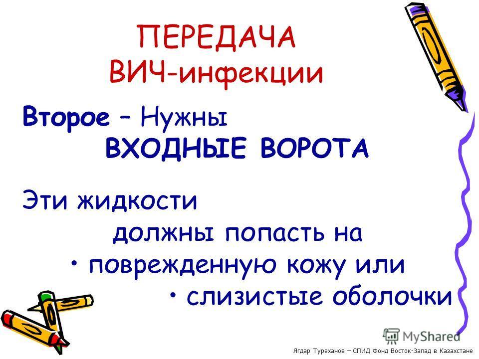 ПЕРЕДАЧА ВИЧ-инфекции Второе – Нужны ВХОДНЫЕ ВОРОТА Эти жидкости должны попасть на поврежденную кожу или слизистые оболочки Ягдар Туреханов – СПИД Фонд Восток-Запад в Казахстане
