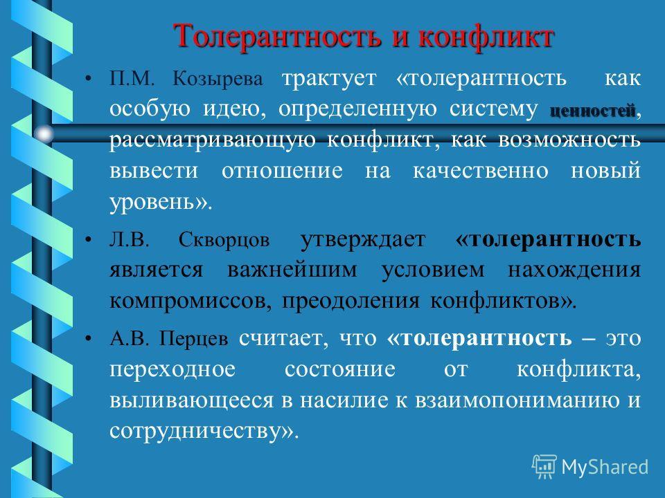 Толерантность и конфликт ценностейП.М. Козырева трактует «толерантность как особую идею, определенную систему ценностей, рассматривающую конфликт, как возможность вывести отношение на качественно новый уровень». Л.В. Скворцов утверждает «толерантност