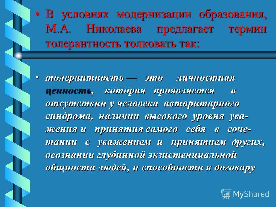 В условиях модернизации образования, М.А. Николаева предлагает термин толерантность толковать так:В условиях модернизации образования, М.А. Николаева предлагает термин толерантность толковать так: толерантность это личностная ценность, которая проявл