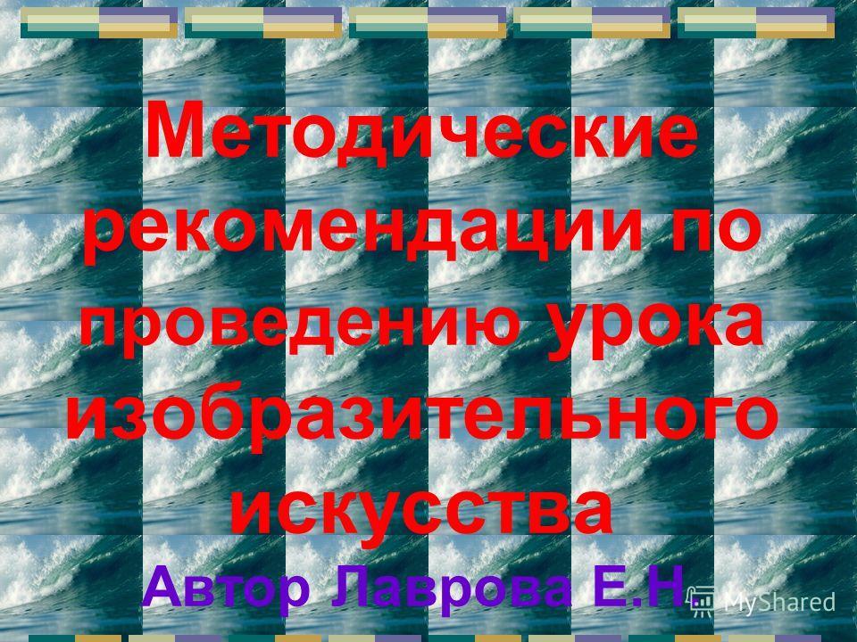 Методические рекомендации по проведению урока изобразительного искусства Автор Лаврова Е.Н.