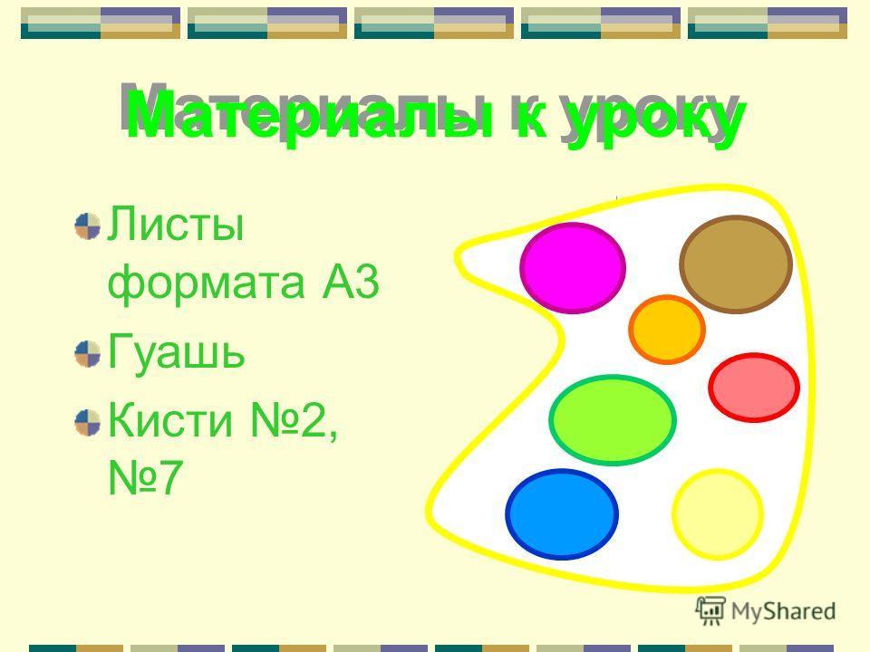 Материалы к уроку Листы формата А3 Гуашь Кисти 2, 7