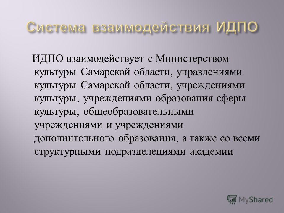 ИДПО взаимодействует с Министерством культуры Самарской области, управлениями культуры Самарской области, учреждениями культуры, учреждениями образования сферы культуры, общеобразовательными учреждениями и учреждениями дополнительного образования, а