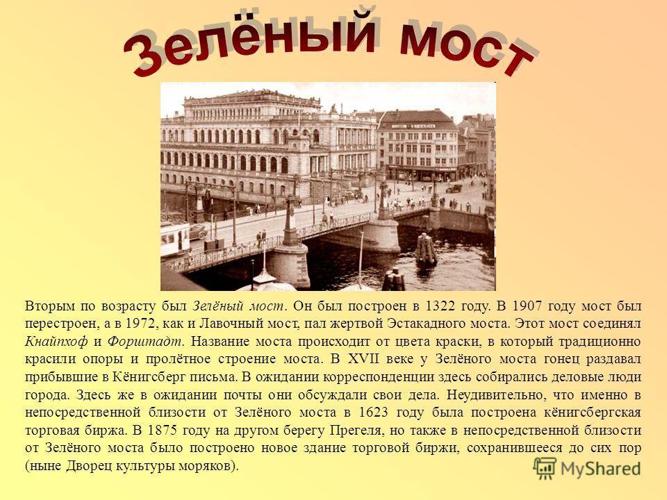 Вторым по возрасту был Зелёный мост. Он был построен в 1322 году. В 1907 году мост был перестроен, а в 1972, как и Лавочный мост, пал жертвой Эстакадного моста. Этот мост соединял Кнайпхоф и Форштадт. Название моста происходит от цвета краски, в кото
