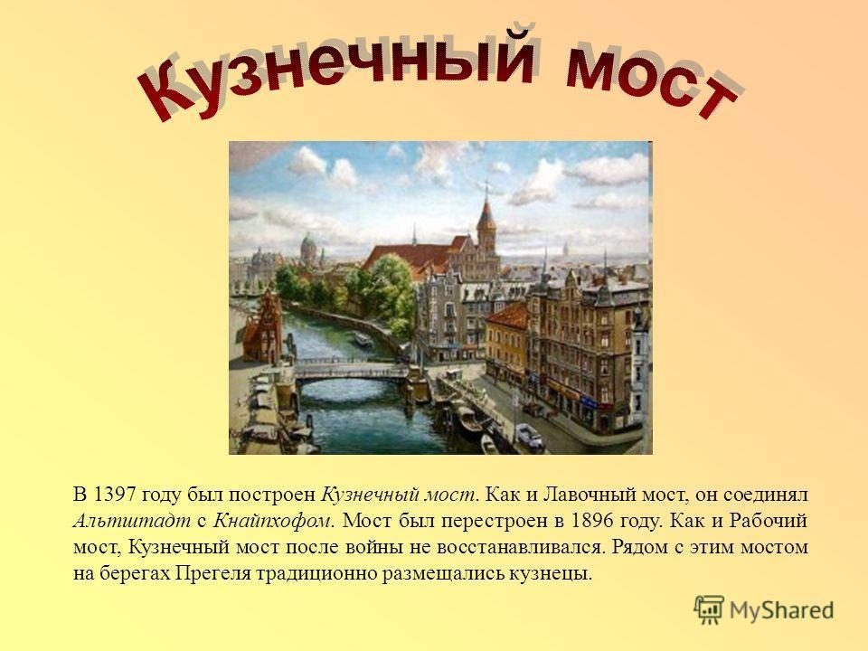 В 1397 году был построен Кузнечный мост. Как и Лавочный мост, он соединял Альтштадт с Кнайпхофом. Мост был перестроен в 1896 году. Как и Рабочий мост, Кузнечный мост после войны не восстанавливался. Рядом с этим мостом на берегах Прегеля традиционно