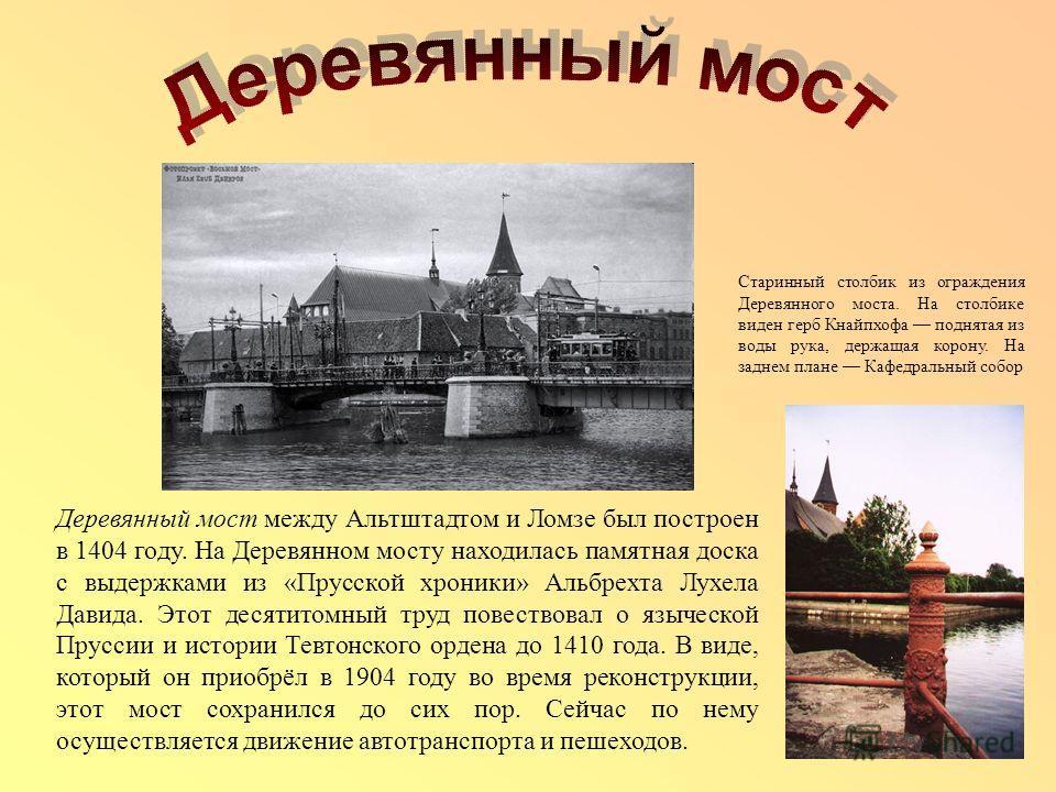 Деревянный мост между Альтштадтом и Ломзе был построен в 1404 году. На Деревянном мосту находилась памятная доска с выдержками из «Прусской хроники» Альбрехта Лухела Давида. Этот десятитомный труд повествовал о языческой Пруссии и истории Тевтонского