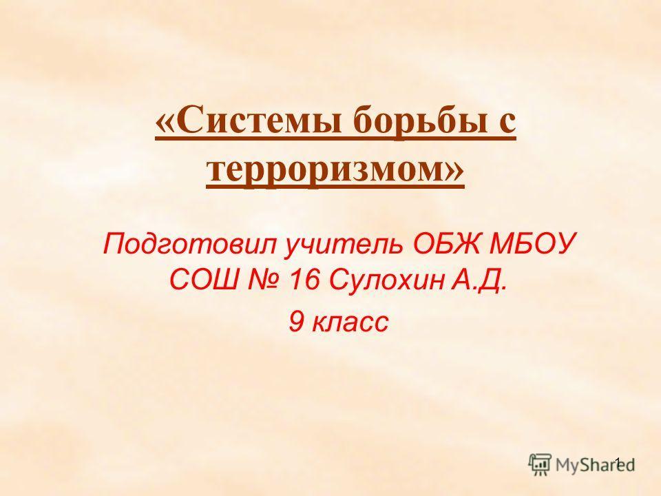 1 «Системы борьбы с терроризмом» Подготовил учитель ОБЖ МБОУ СОШ 16 Сулохин А.Д. 9 класс