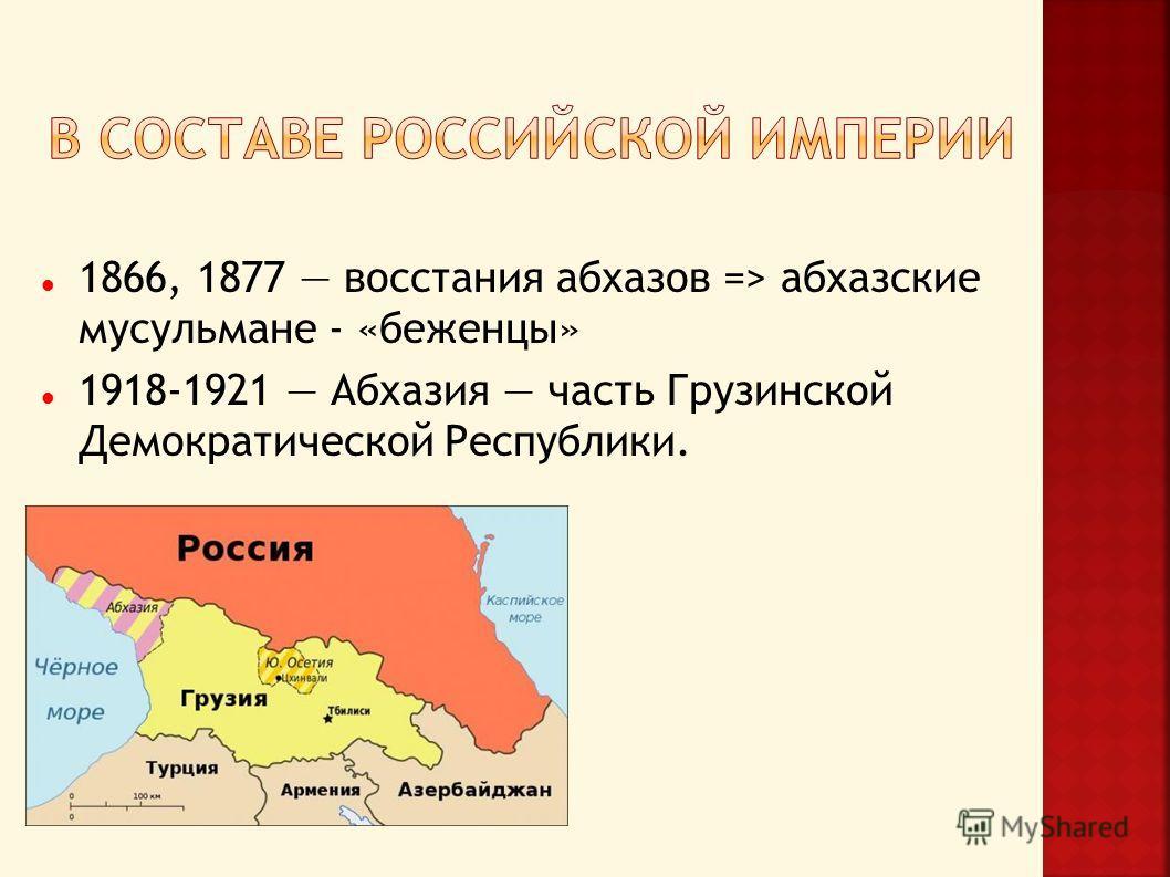1866, 1877 восстания абхазов => абхазские мусульмане - «беженцы» 1918-1921 Абхазия часть Грузинской Демократической Республики.
