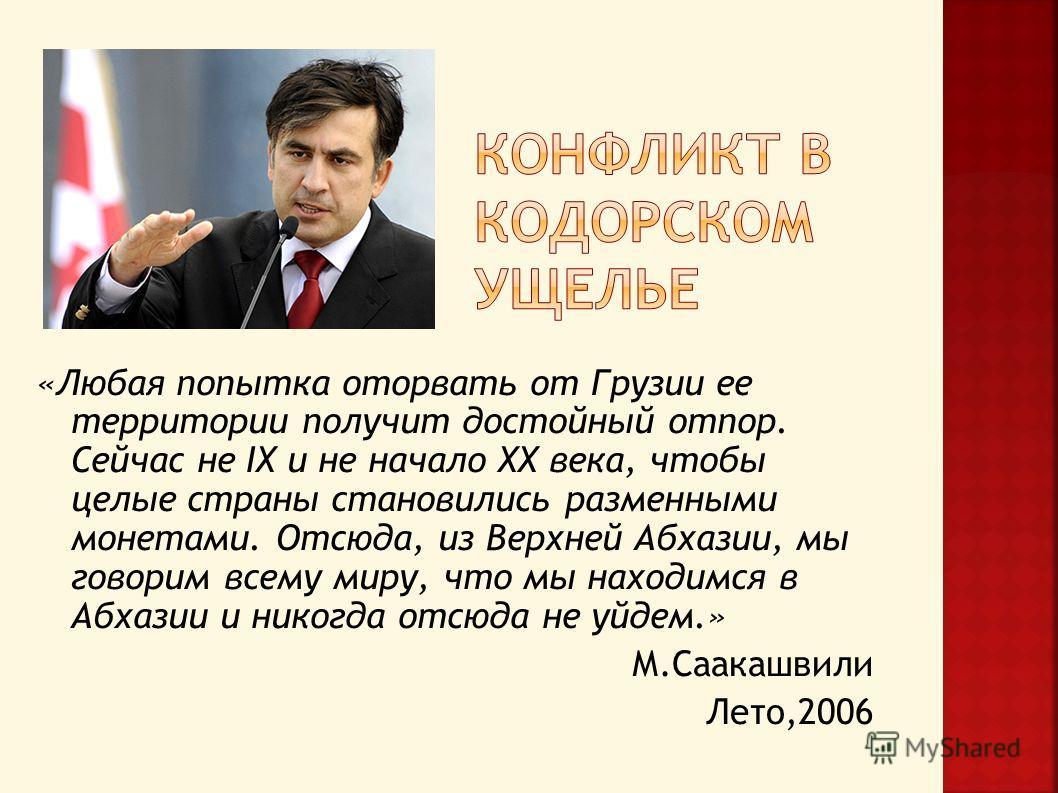 «Любая попытка оторвать от Грузии ее территории получит достойный отпор. Сейчас не IX и не начало XX века, чтобы целые страны становились разменными монетами. Отсюда, из Верхней Абхазии, мы говорим всему миру, что мы находимся в Абхазии и никогда отс