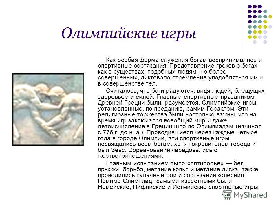 Олимпийские игры Как особая форма служения богам воспринимались и спортивные состязания. Представление греков о богах как о существах, подобных людям, но более совершенных, диктовало стремление уподобляться им и в совершенстве тел. Считалось, что бог