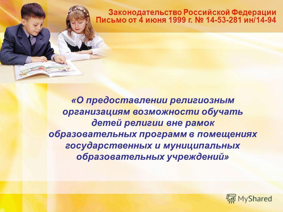 Законодательство Российской Федерации Письмо от 4 июня 1999 г. 14-53-281 ин/14-94 «О предоставлении религиозным организациям возможности обучать детей религии вне рамок образовательных программ в помещениях государственных и муниципальных образовател