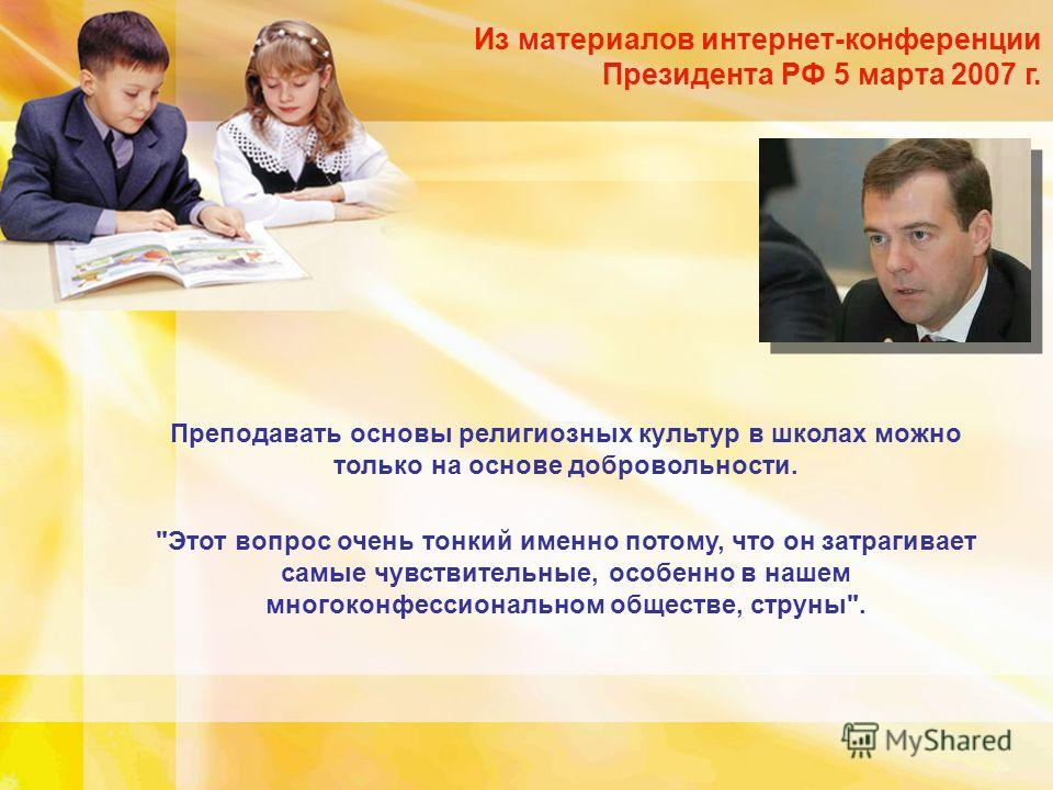 Из материалов интернет-конференции Президента РФ 5 марта 2007 г. Преподавать основы религиозных культур в школах можно только на основе добровольности.