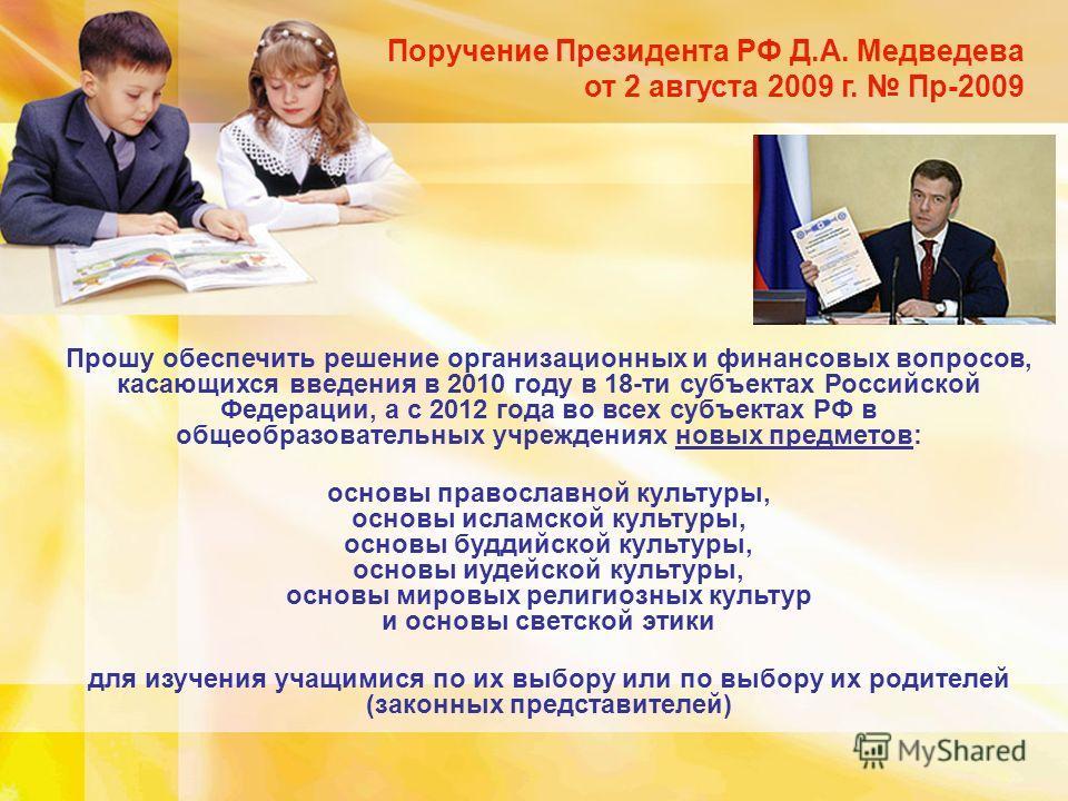 Поручение Президента РФ Д.А. Медведева от 2 августа 2009 г. Пр-2009 Прошу обеспечить решение организационных и финансовых вопросов, касающихся введения в 2010 году в 18-ти субъектах Российской Федерации, а с 2012 года во всех субъектах РФ в общеобраз