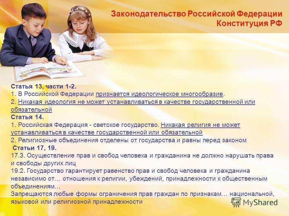 Законодательство Российской Федерации Конституция РФ Статья 13, части 1-2. 1. В Российской Федерации признается идеологическое многообразие. 2. Никакая идеология не может устанавливаться в качестве государственной или обязательной Статья 14. 1. Росси