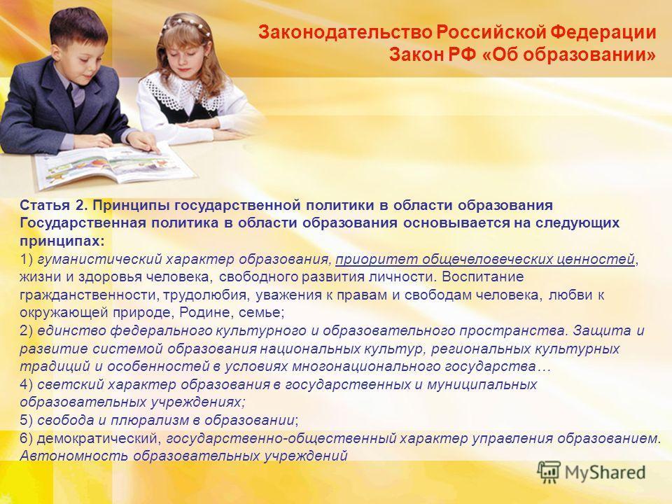 Законодательство Российской Федерации Закон РФ «Об образовании» Статья 2. Принципы государственной политики в области образования Государственная политика в области образования основывается на следующих принципах: 1) гуманистический характер образова